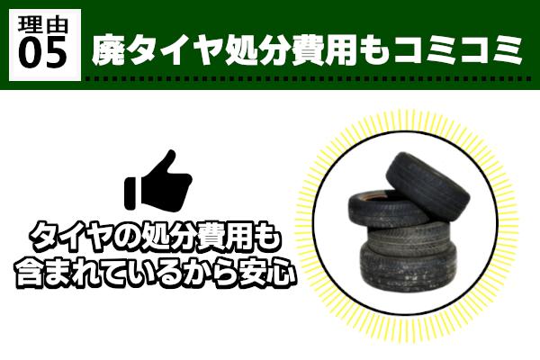 ⑤廃タイヤ処分費用もコミコミ 産業廃棄物となる廃棄タイヤの処分費用も4本セット特価に含まれています。